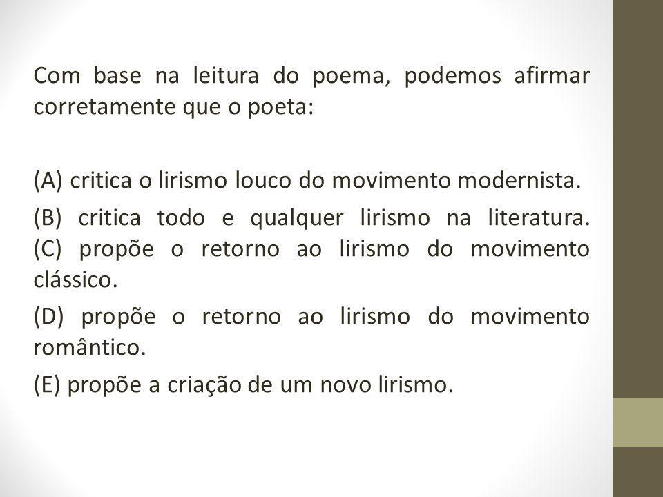 Com base na leitura do poema, podemos afirmar corretamente que o poeta: (A) critica o lirismo louco do movimento modernista.