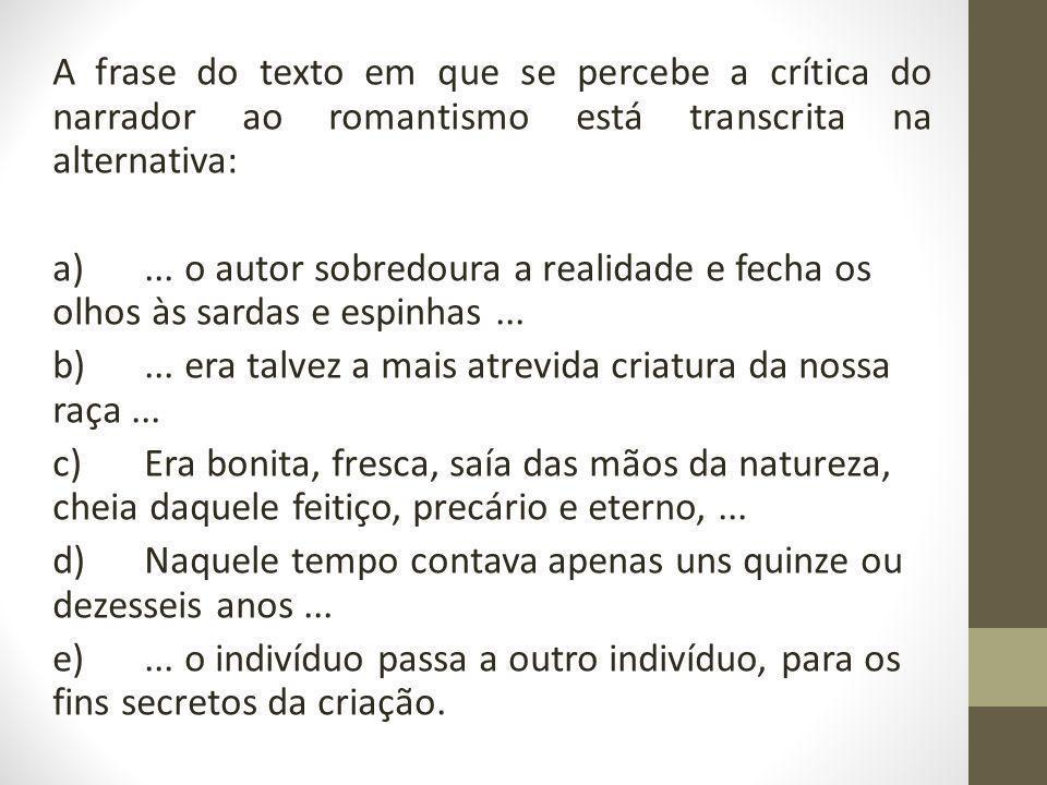 A frase do texto em que se percebe a crítica do narrador ao romantismo está transcrita na alternativa: a) ...