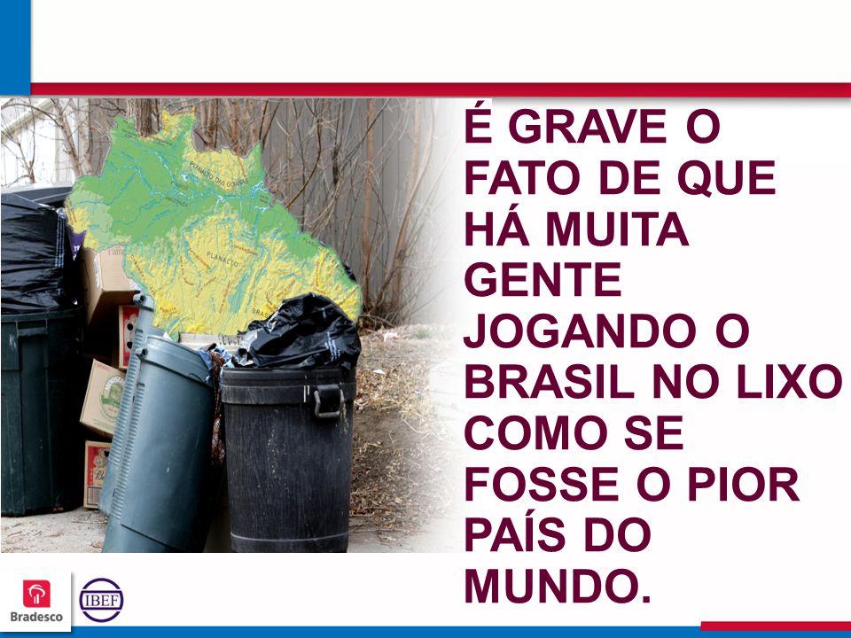 É GRAVE O FATO DE QUE HÁ MUITA GENTE JOGANDO O BRASIL NO LIXO COMO SE FOSSE O PIOR PAÍS DO MUNDO.