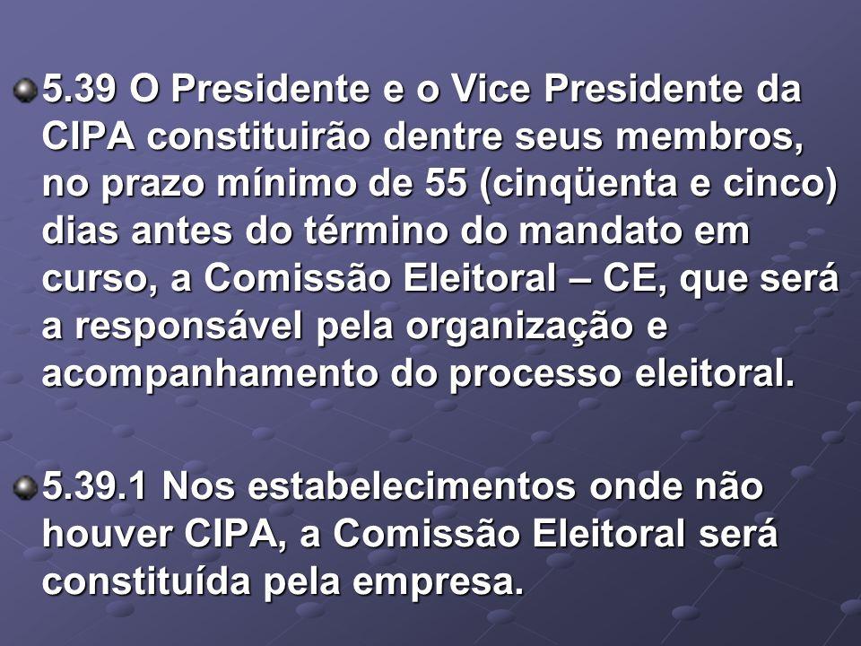 5.39 O Presidente e o Vice Presidente da CIPA constituirão dentre seus membros, no prazo mínimo de 55 (cinqüenta e cinco) dias antes do término do mandato em curso, a Comissão Eleitoral – CE, que será a responsável pela organização e acompanhamento do processo eleitoral.