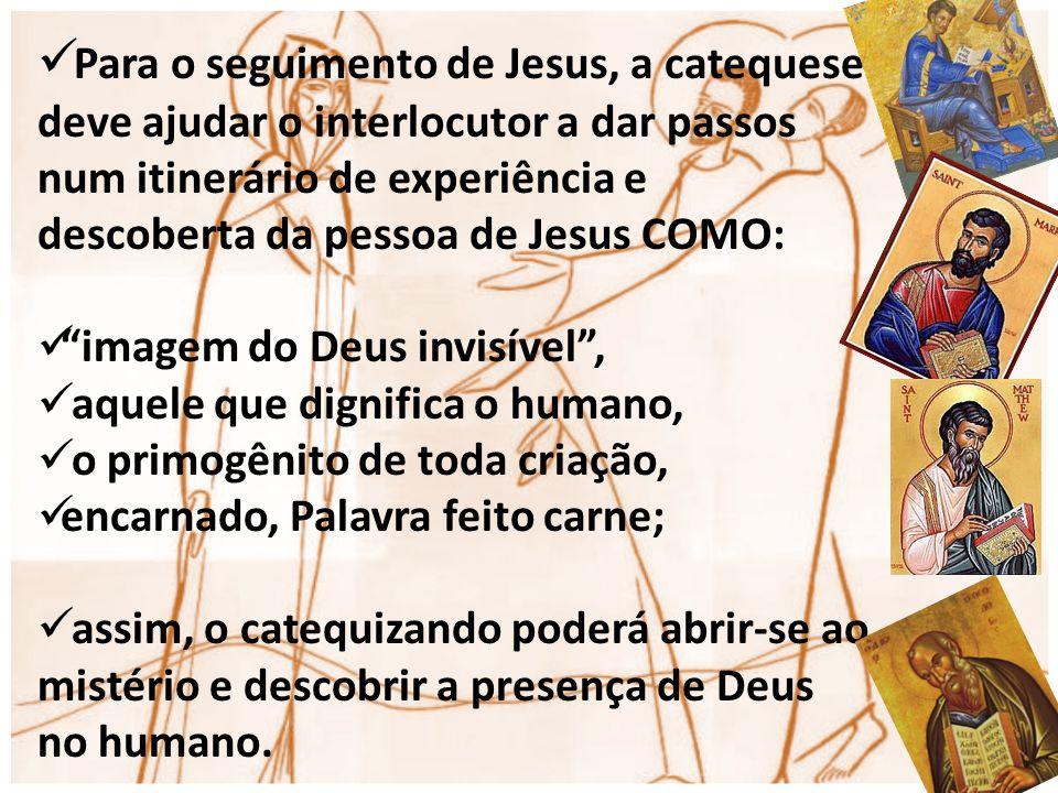 Para o seguimento de Jesus, a catequese deve ajudar o interlocutor a dar passos num itinerário de experiência e descoberta da pessoa de Jesus COMO: