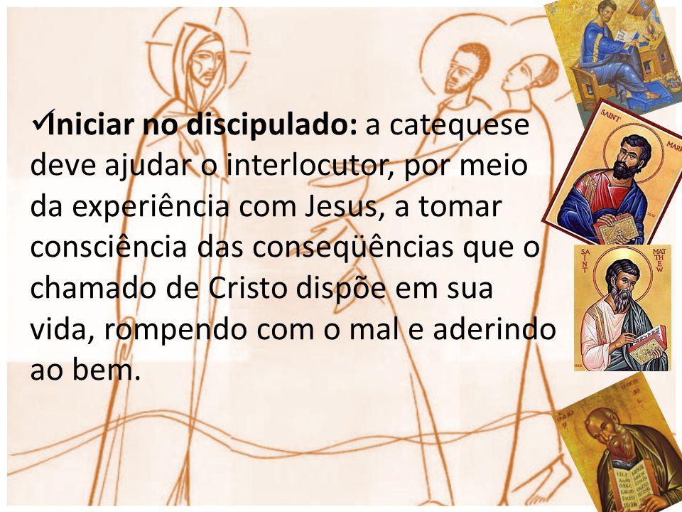 Iniciar no discipulado: a catequese deve ajudar o interlocutor, por meio da experiência com Jesus, a tomar consciência das conseqüências que o chamado de Cristo dispõe em sua vida, rompendo com o mal e aderindo ao bem.