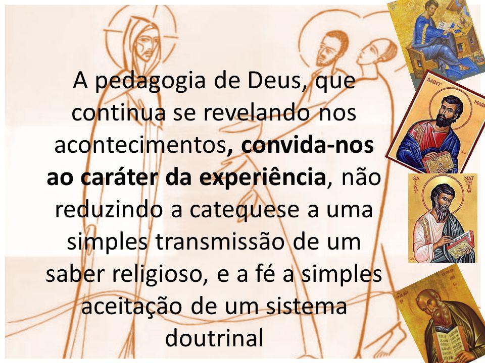 A pedagogia de Deus, que continua se revelando nos acontecimentos, convida-nos ao caráter da experiência, não reduzindo a catequese a uma simples transmissão de um saber religioso, e a fé a simples aceitação de um sistema doutrinal