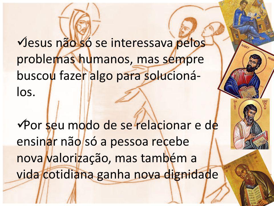 Jesus não só se interessava pelos problemas humanos, mas sempre buscou fazer algo para solucioná-los.