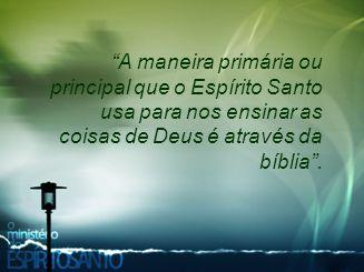 A maneira primária ou principal que o Espírito Santo usa para nos ensinar as coisas de Deus é através da bíblia .