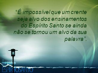 É impossível que um crente seja alvo dos ensinamentos do Espírito Santo se ainda não se tornou um alvo da sua palavra .