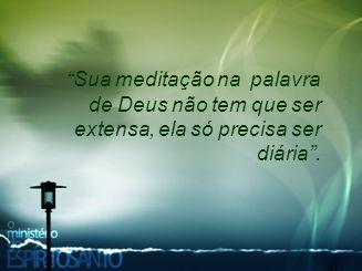 Sua meditação na palavra de Deus não tem que ser extensa, ela só precisa ser diária .
