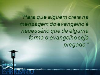 Para que alguém creia na mensagem do evangelho é necessário que de alguma forma o evangelho seja pregado.