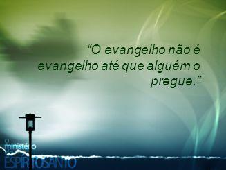 O evangelho não é evangelho até que alguém o pregue.