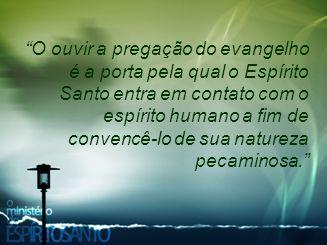O ouvir a pregação do evangelho é a porta pela qual o Espírito Santo entra em contato com o espírito humano a fim de convencê-lo de sua natureza pecaminosa.