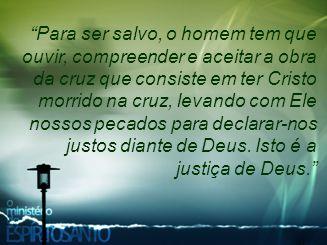 Para ser salvo, o homem tem que ouvir, compreender e aceitar a obra da cruz que consiste em ter Cristo morrido na cruz, levando com Ele nossos pecados para declarar-nos justos diante de Deus.