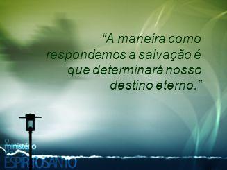 A maneira como respondemos a salvação é que determinará nosso destino eterno.