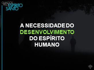 A NECESSIDADE DO DESENVOLVIMENTO DO ESPÍRITO HUMANO