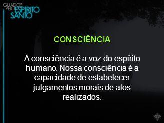 CONSCIÊNCIA A consciência é a voz do espírito humano.
