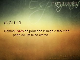 d) Cl 1:13 Somos livres do poder do inimigo e fazemos parte de um reino eterno.
