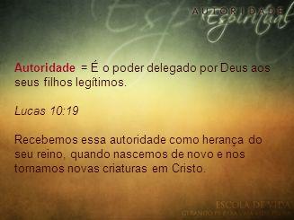 Autoridade = É o poder delegado por Deus aos seus filhos legítimos.