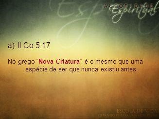 a) II Co 5:17 No grego Nova Criatura é o mesmo que uma espécie de ser que nunca existiu antes.
