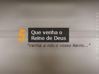 5 Que venha o Reino de Deus Venha a nós o vosso Reino...