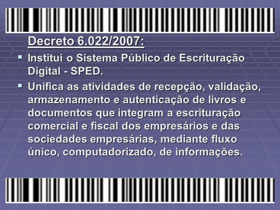 Decreto 6.022/2007: Institui o Sistema Público de Escrituração Digital - SPED.