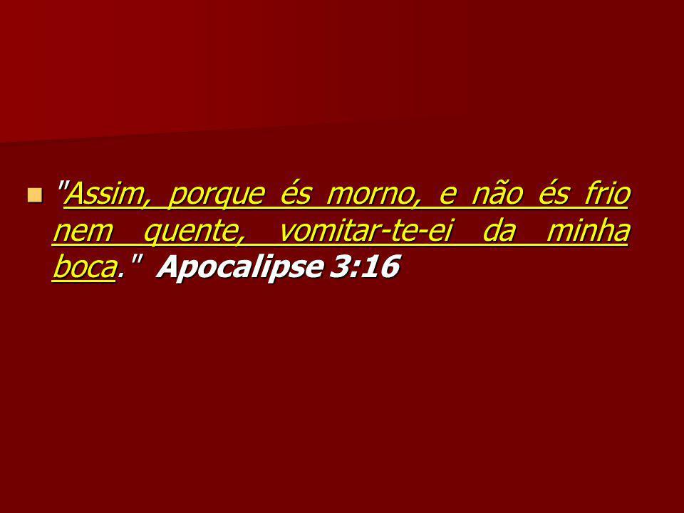 Assim, porque és morno, e não és frio nem quente, vomitar-te-ei da minha boca. Apocalipse 3:16