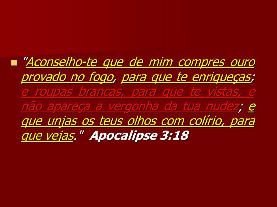 Aconselho-te que de mim compres ouro provado no fogo, para que te enriqueças; e roupas brancas, para que te vistas, e não apareça a vergonha da tua nudez; e que unjas os teus olhos com colírio, para que vejas. Apocalipse 3:18