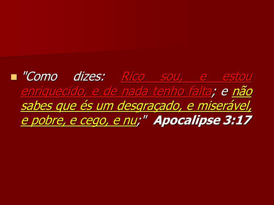Como dizes: Rico sou, e estou enriquecido, e de nada tenho falta; e não sabes que és um desgraçado, e miserável, e pobre, e cego, e nu; Apocalipse 3:17