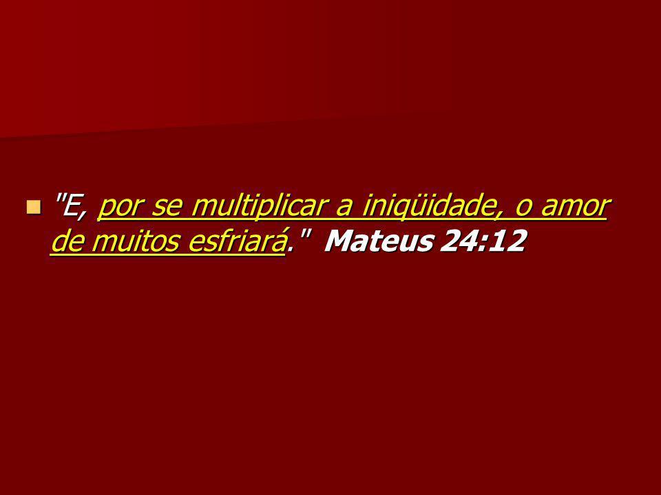 E, por se multiplicar a iniqüidade, o amor de muitos esfriará
