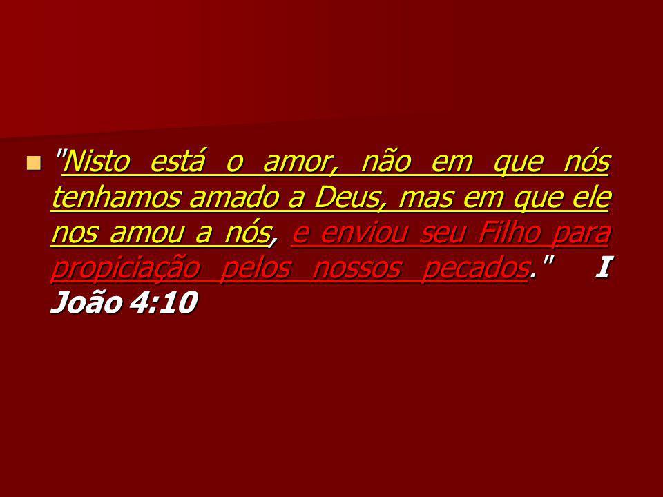 Nisto está o amor, não em que nós tenhamos amado a Deus, mas em que ele nos amou a nós, e enviou seu Filho para propiciação pelos nossos pecados. I João 4:10