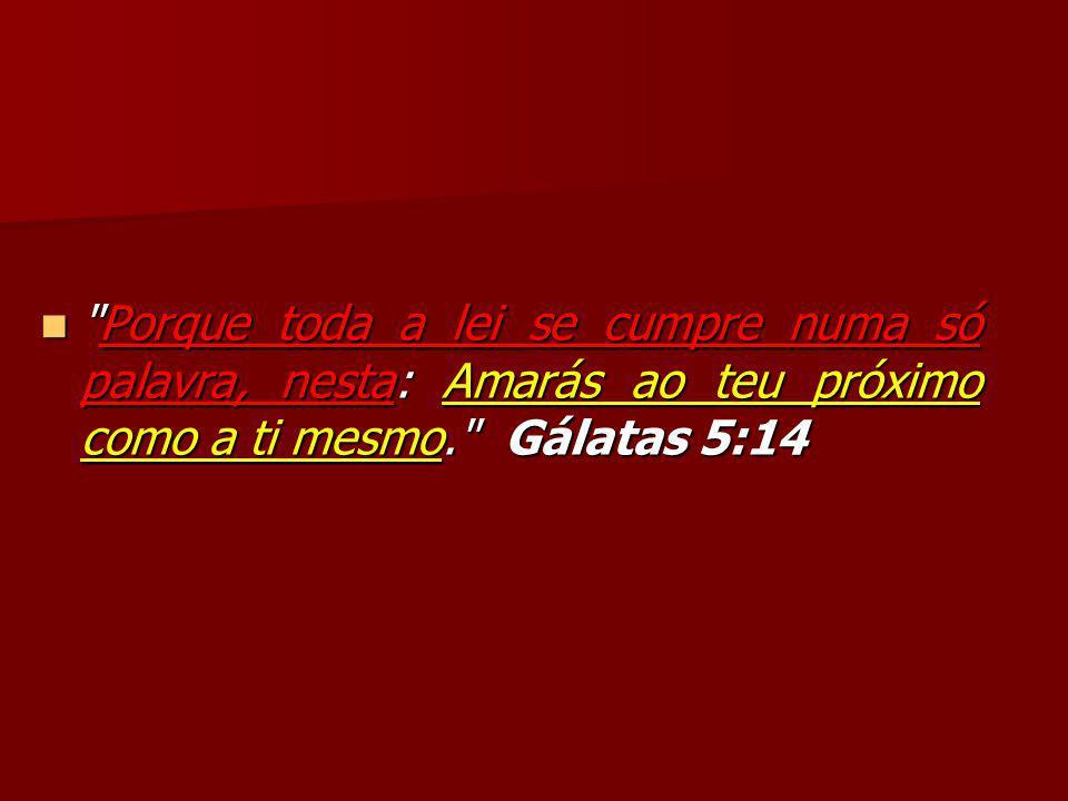 Porque toda a lei se cumpre numa só palavra, nesta: Amarás ao teu próximo como a ti mesmo. Gálatas 5:14