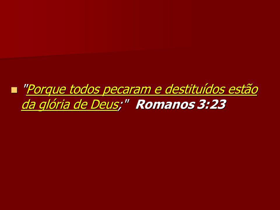 Porque todos pecaram e destituídos estão da glória de Deus; Romanos 3:23