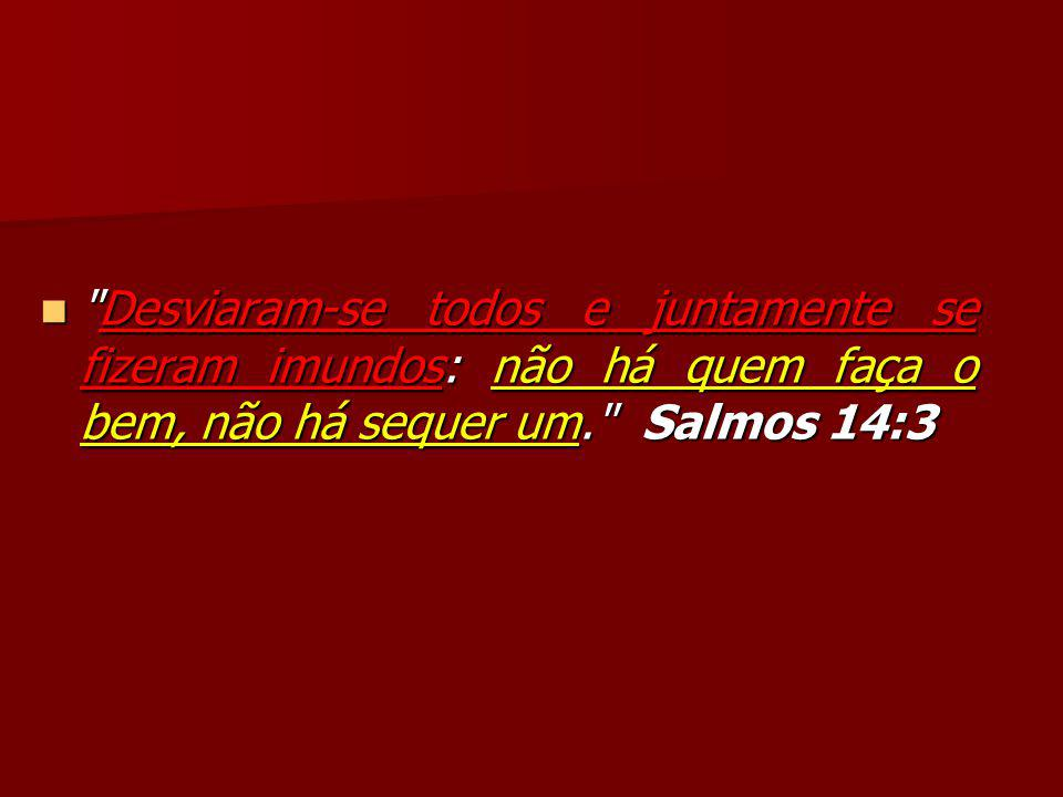 Desviaram-se todos e juntamente se fizeram imundos: não há quem faça o bem, não há sequer um. Salmos 14:3