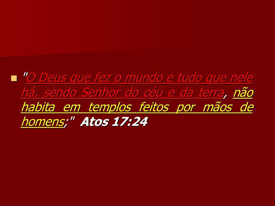 O Deus que fez o mundo e tudo que nele há, sendo Senhor do céu e da terra, não habita em templos feitos por mãos de homens; Atos 17:24