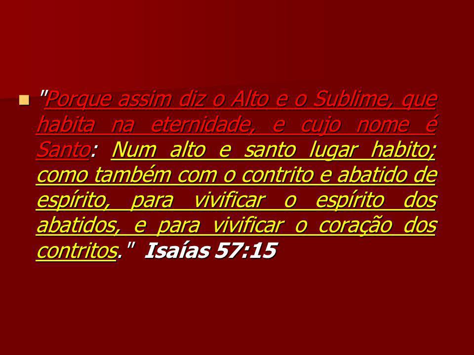 Porque assim diz o Alto e o Sublime, que habita na eternidade, e cujo nome é Santo: Num alto e santo lugar habito; como também com o contrito e abatido de espírito, para vivificar o espírito dos abatidos, e para vivificar o coração dos contritos. Isaías 57:15