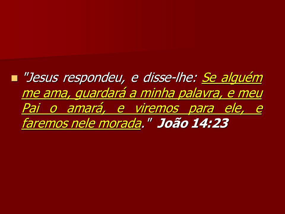 Jesus respondeu, e disse-lhe: Se alguém me ama, guardará a minha palavra, e meu Pai o amará, e viremos para ele, e faremos nele morada. João 14:23