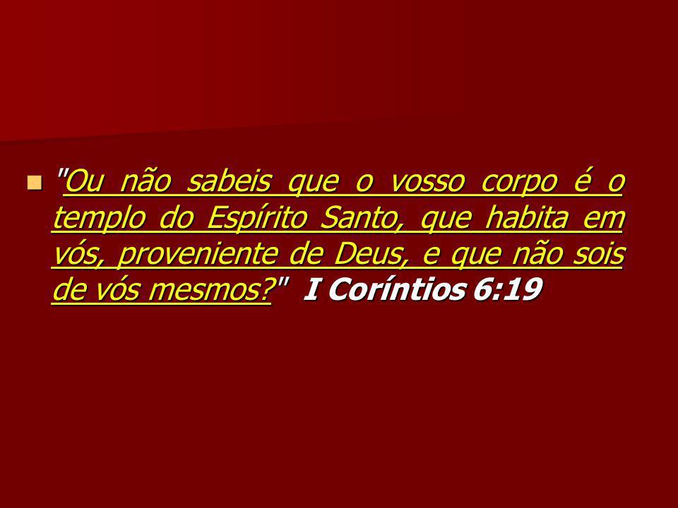 Ou não sabeis que o vosso corpo é o templo do Espírito Santo, que habita em vós, proveniente de Deus, e que não sois de vós mesmos I Coríntios 6:19
