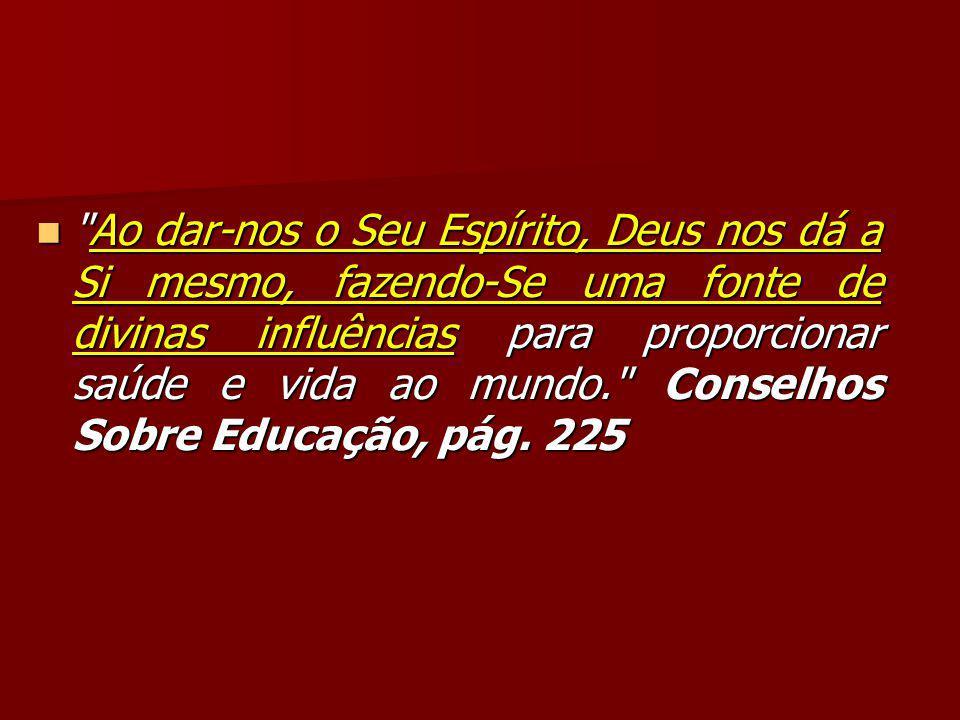 Ao dar-nos o Seu Espírito, Deus nos dá a Si mesmo, fazendo-Se uma fonte de divinas influências para proporcionar saúde e vida ao mundo. Conselhos Sobre Educação, pág.