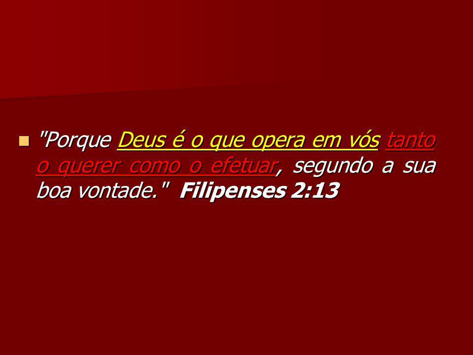 Porque Deus é o que opera em vós tanto o querer como o efetuar, segundo a sua boa vontade. Filipenses 2:13