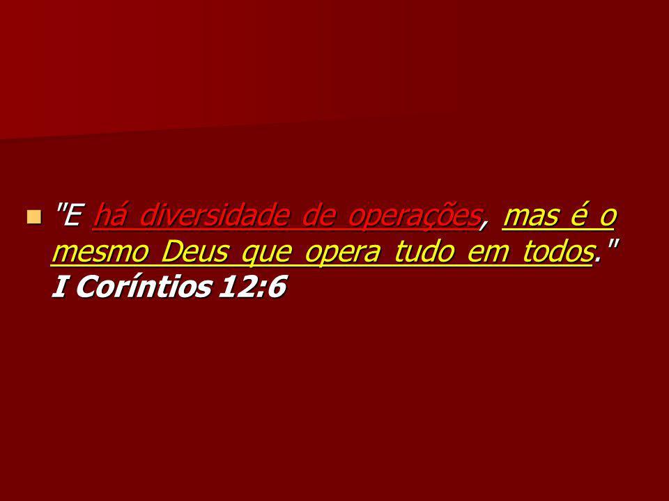 E há diversidade de operações, mas é o mesmo Deus que opera tudo em todos. I Coríntios 12:6