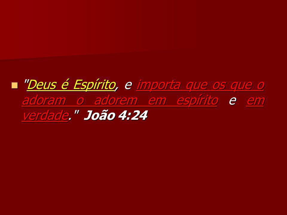 Deus é Espírito, e importa que os que o adoram o adorem em espírito e em verdade. João 4:24