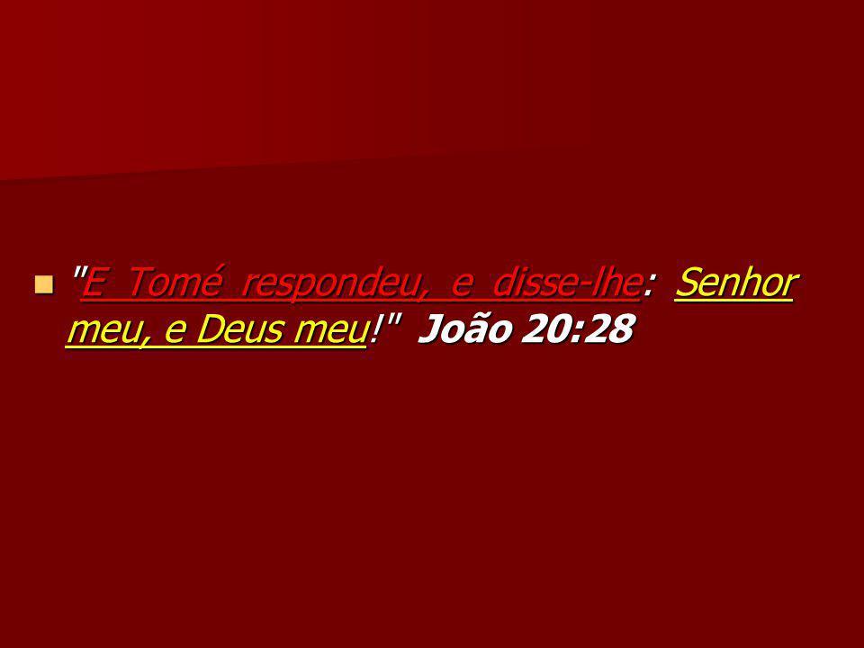 E Tomé respondeu, e disse-lhe: Senhor meu, e Deus meu! João 20:28