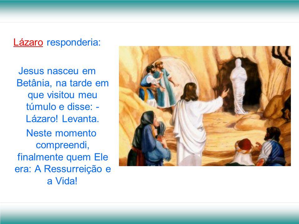 Lázaro responderia: Jesus nasceu em Betânia, na tarde em que visitou meu túmulo e disse: - Lázaro! Levanta.