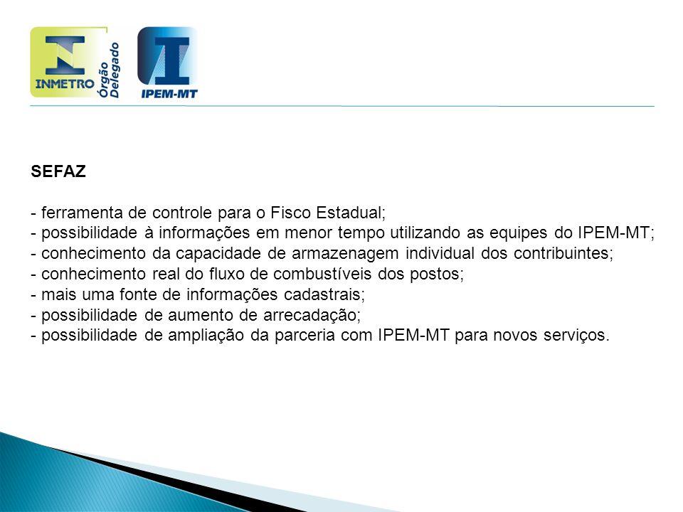 SEFAZ - ferramenta de controle para o Fisco Estadual; - possibilidade à informações em menor tempo utilizando as equipes do IPEM-MT;