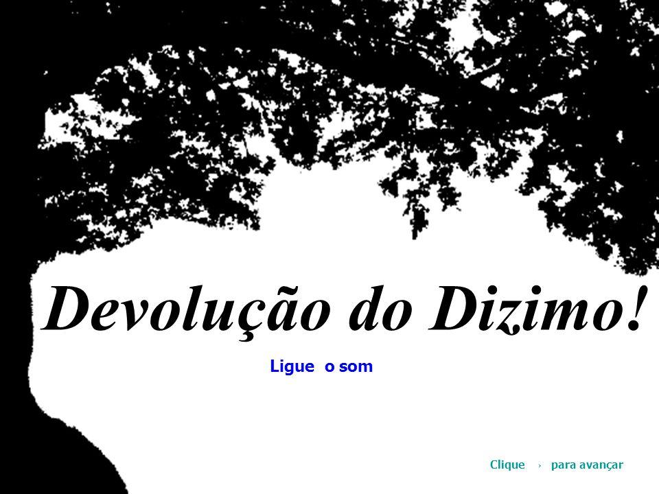 Devolução do Dizimo! © Ligue o som Clique → para avançar
