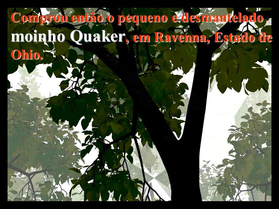 Comprou então o pequeno e desmantelado moinho Quaker, em Ravenna, Estado de Ohio.