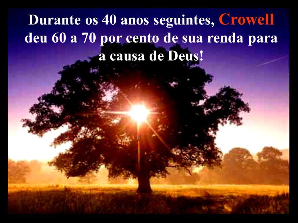 Durante os 40 anos seguintes, Crowell deu 60 a 70 por cento de sua renda para a causa de Deus!
