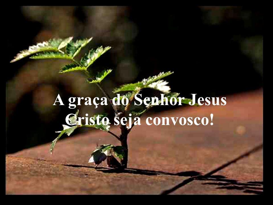 A graça do Senhor Jesus Cristo seja convosco!