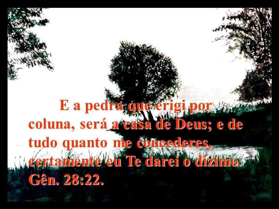 E a pedra que erigi por coluna, será a casa de Deus; e de tudo quanto me concederes, certamente eu Te darei o dízimo. Gên. 28:22.