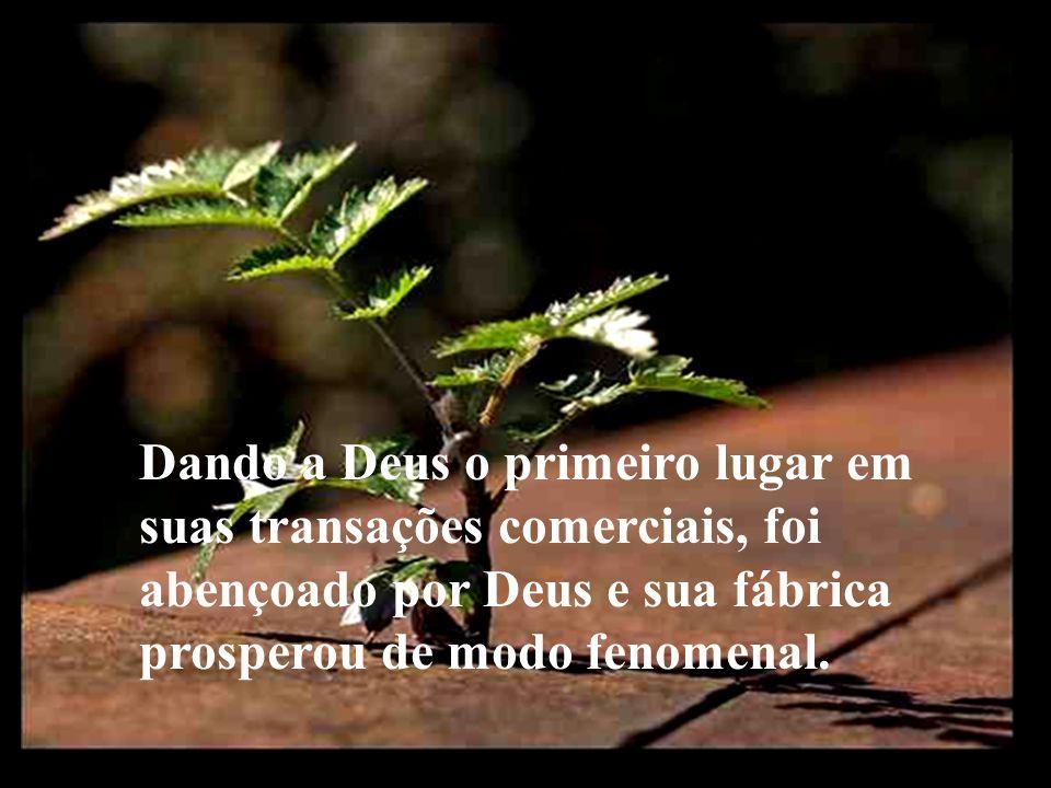 Dando a Deus o primeiro lugar em suas transações comerciais, foi abençoado por Deus e sua fábrica prosperou de modo fenomenal.