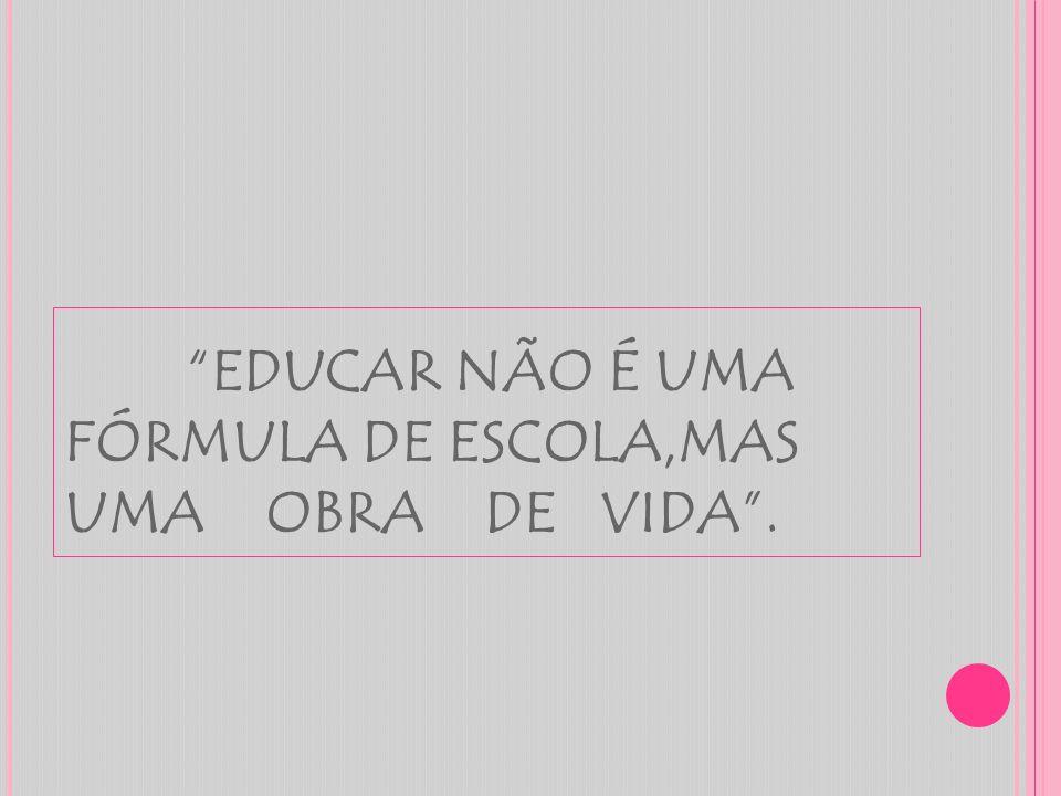 EDUCAR NÃO É UMA FÓRMULA DE ESCOLA,MAS UMA OBRA DE VIDA .