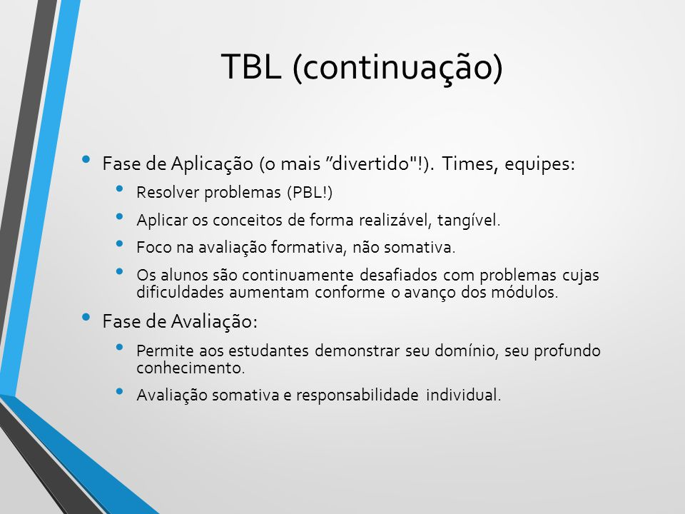 TBL (continuação) Fase de Aplicação (o mais divertido !). Times, equipes: Resolver problemas (PBL!)
